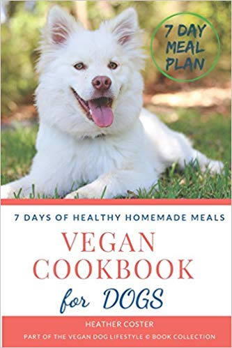 Vegan Cookbook for Dogs | 7 DAYS OF HEALTHY HOMEMADE MEALS: Part of the Vegan Dog Lifestyle